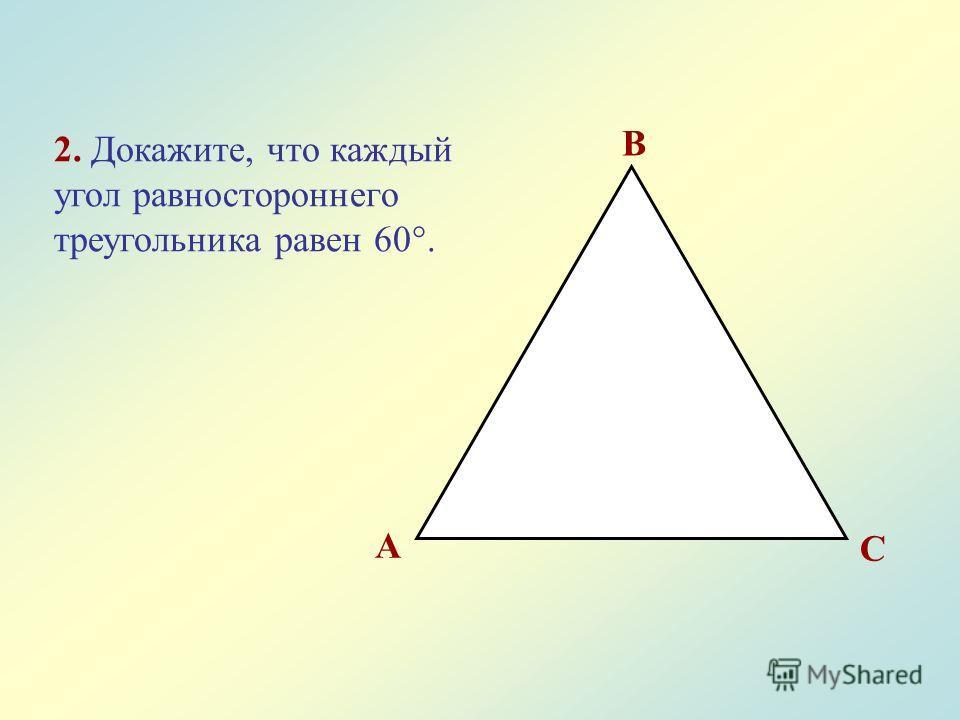 2. Докажите, что каждый угол равностороннего треугольника равен 60°. A B C