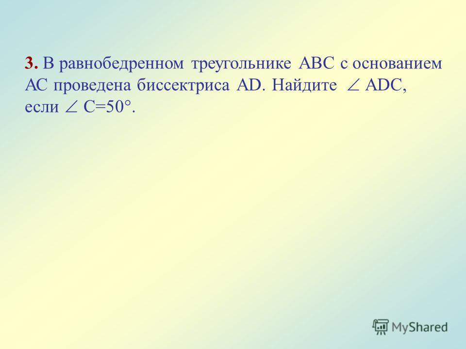 3. В равнобедренном треугольнике АВС с основанием АС проведена биссектриса АD. Найдите АDС, если С=50°.