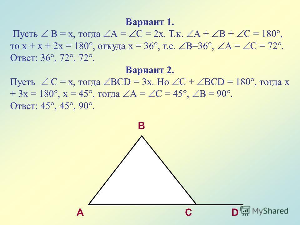 A B CD Вариант 1. Пусть В = х, тогда А = С = 2х. Т.к. А + В + С = 180°, то х + х + 2х = 180°, откуда х = 36°, т.е. В=36°, А = С = 72°. Ответ: 36°, 72°, 72°. Вариант 2. Пусть С = х, тогда ВСD = 3х. Но С + ВСD = 180°, тогда х + 3х = 180°, х = 45°, тогд
