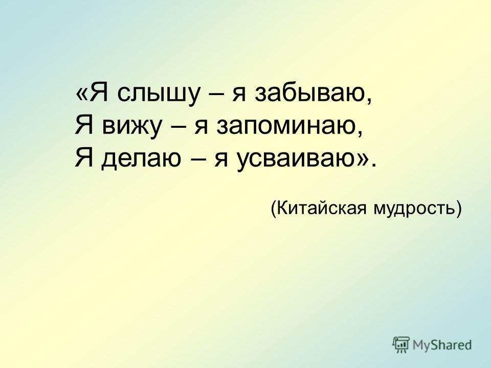 «Я слышу – я забываю, Я вижу – я запоминаю, Я делаю – я усваиваю». (Китайская мудрость)