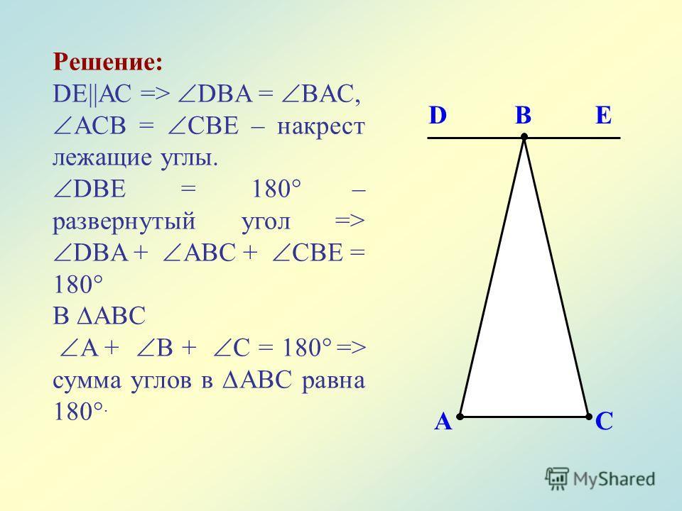 Решение: DЕ||АС => DBA = BAC, ACB = CBE – накрест лежащие углы. DBE = 180° – развернутый угол => DBA + ABC + CBE = 180° В АВС A + B + C = 180° => сумма углов в АВС равна 180°. DEB AC