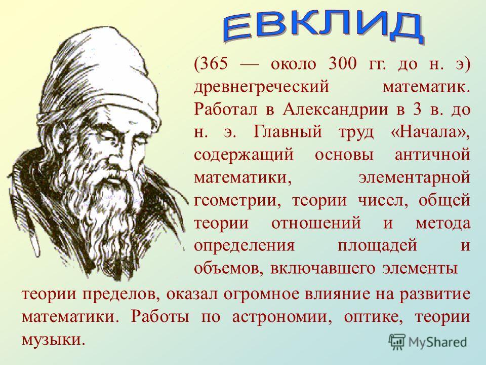 (365 около 300 гг. до н. э) древнегреческий математик. Работал в Александрии в 3 в. до н. э. Главный труд «Начала», содержащий основы античной математики, элементарной геометрии, теории чисел, общей теории отношений и метода определения площадей и об