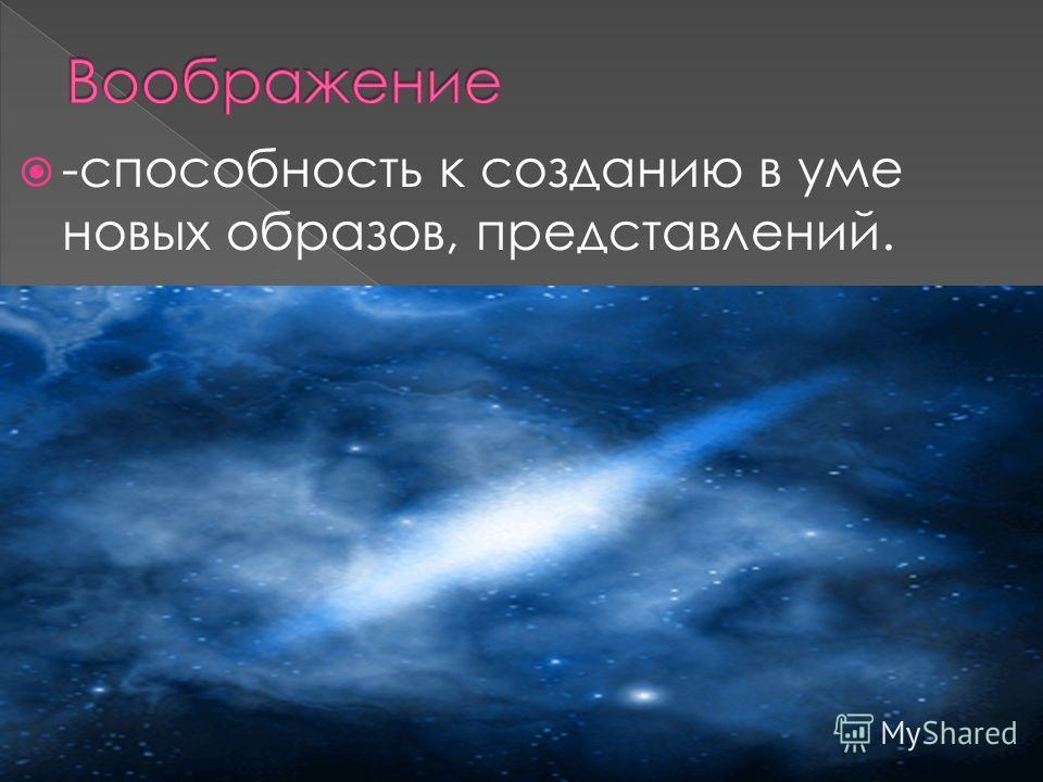-способность к созданию в уме новых образов, представлений.