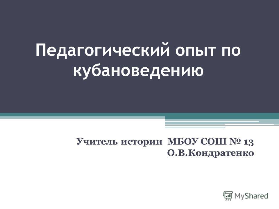 Педагогический опыт по кубановедению Учитель истории МБОУ СОШ 13 О.В.Кондратенко