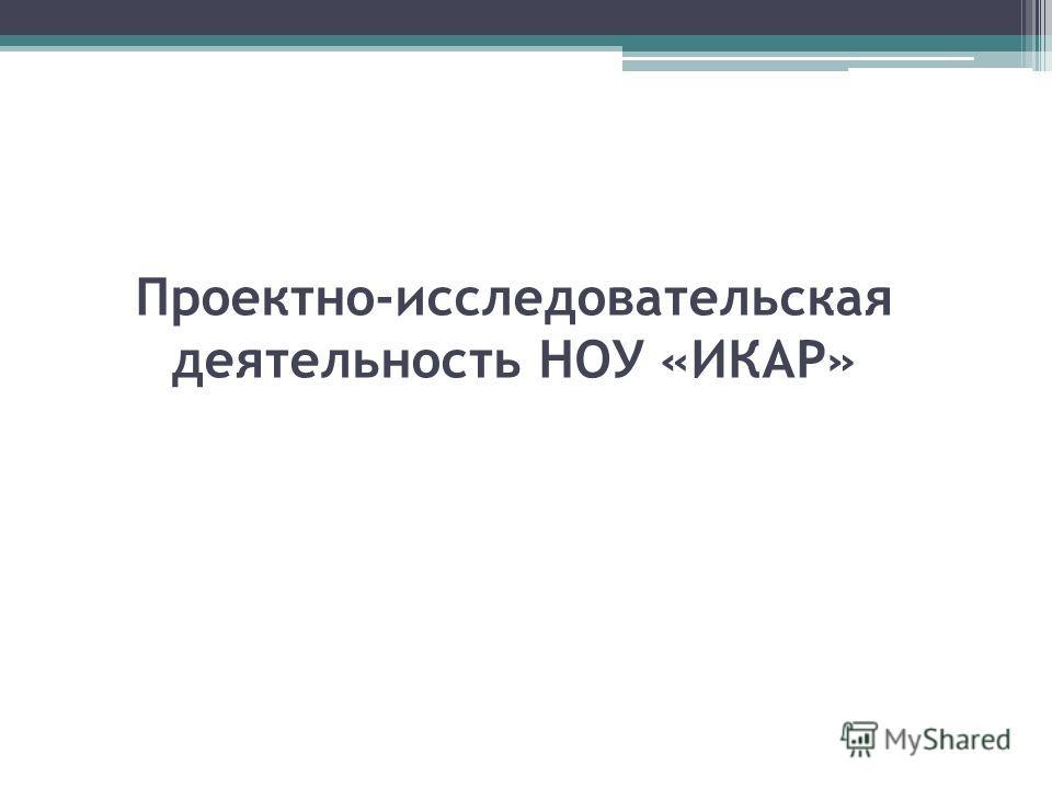 Проектно-исследовательская деятельность НОУ «ИКАР»
