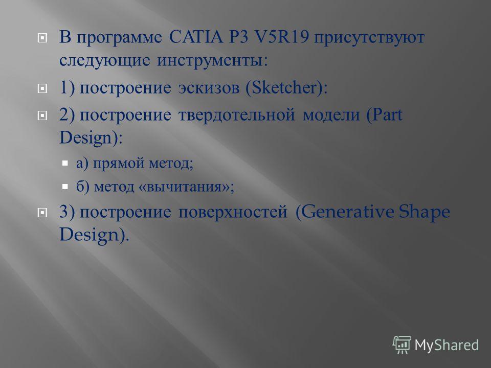 В программе CATIA P3 V5R19 присутствуют следующие инструменты : 1) построение эскизов (Sketcher): 2) построение твердотельной модели (Part Design): а ) прямой метод ; б ) метод « вычитания »; 3) построение поверхностей (Generative Shape Design).