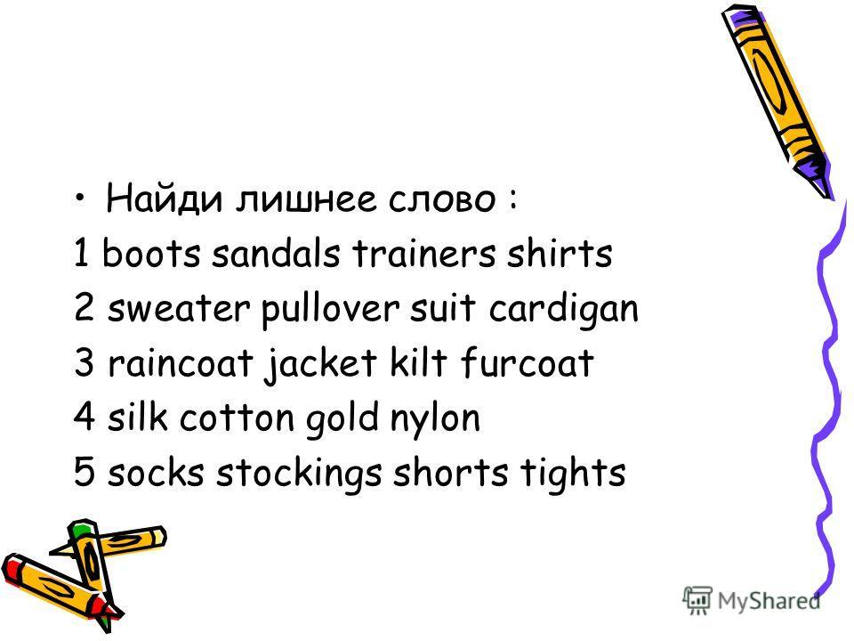 Найди лишнее слово : 1 boots sandals trainers shirts 2 sweater pullover suit cardigan 3 raincoat jacket kilt furcoat 4 silk cotton gold nylon 5 socks stockings shorts tights
