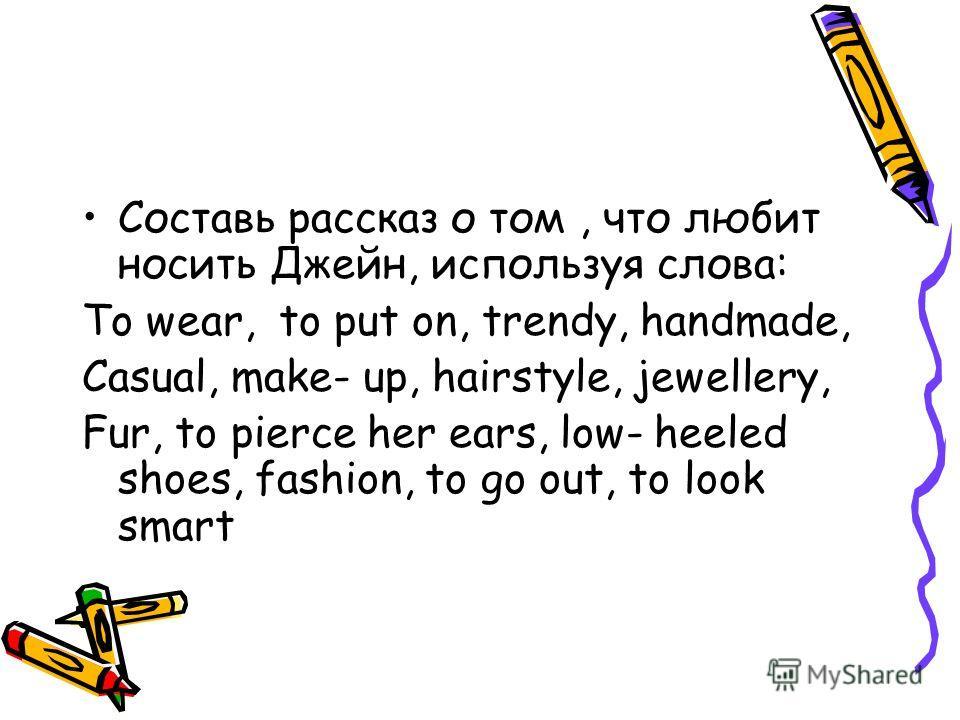 Составь рассказ о том, что любит носить Джейн, используя слова: To wear, to put on, trendy, handmade, Casual, make- up, hairstyle, jewellery, Fur, to pierce her ears, low- heeled shoes, fashion, to go out, to look smart