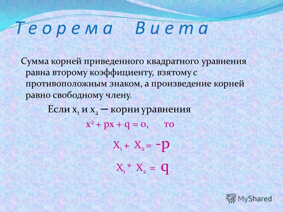 Т е о р е м а В и е т а Сумма корней приведенного квадратного уравнения равна второму коэффициенту, взятому с противоположным знаком, а произведение корней равно свободному члену. Если х 1 и х 2 корни уравнения x 2 + px + q = 0, то X 1 + X 2 = -p X 1