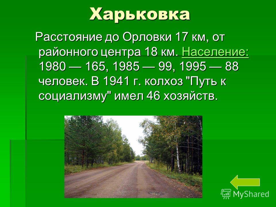 Харьковка Харьковка Расстояние до Орловки 17 км, от районного центра 18 км. Население: 1980 165, 1985 99, 1995 88 человек. В 1941 г. колхоз