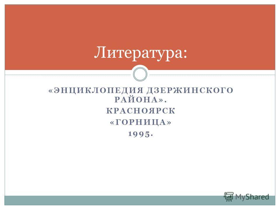 «ЭНЦИКЛОПЕДИЯ ДЗЕРЖИНСКОГО РАЙОНА». КРАСНОЯРСК «ГОРНИЦА» 1995. Литература: