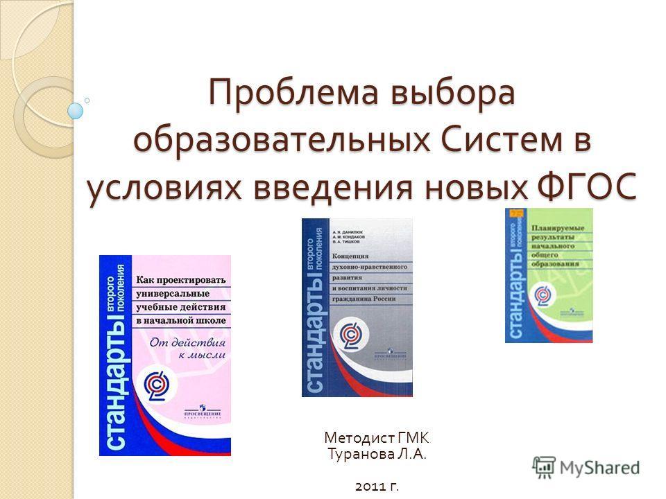 Проблема выбора образовательных Систем в условиях введения новых ФГОС Методист ГМК Туранова Л. А. 2011 г.