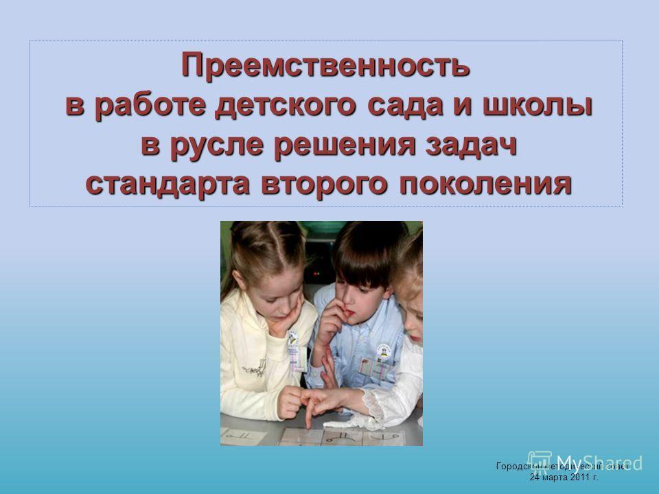 Преемственность в работе детского сада и школы в русле решения задач стандарта второго поколения Городской методический совет 24 марта 2011 г.