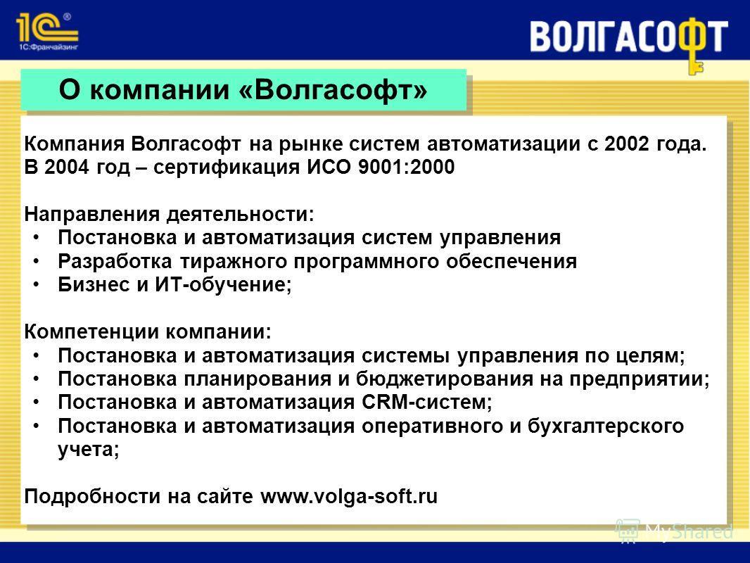 О компании «Волгасофт» Компания Волгасофт на рынке систем автоматизации с 2002 года. В 2004 год – сертификация ИСО 9001:2000 Направления деятельности: Постановка и автоматизация систем управления Разработка тиражного программного обеспечения Бизнес и