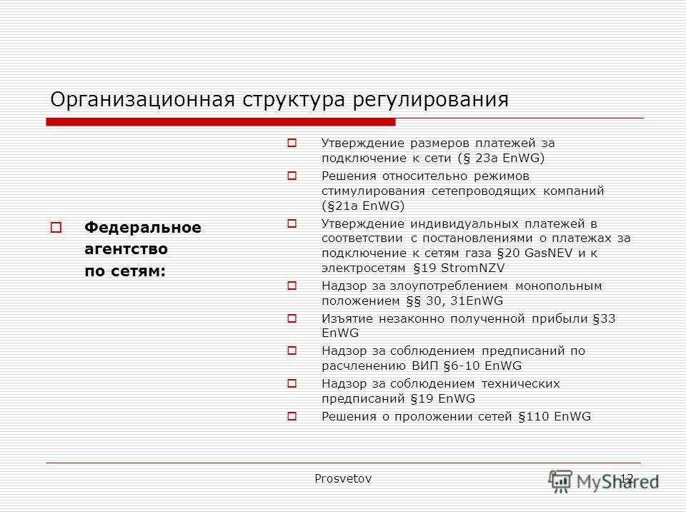 Prosvetov12 Организационная структура регулирования Федеральное агентство по сетям: Утверждение размеров платежей за подключение к сети (§ 23a EnWG) Решения относительно режимов стимулирования сетепроводящих компаний (§21a EnWG) Утверждение индивидуа
