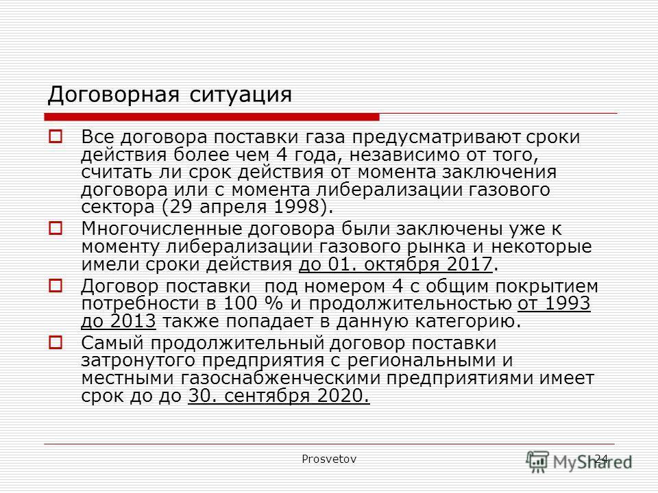Prosvetov24 Договорная ситуация Все договора поставки газа предусматривают сроки действия более чем 4 года, независимо от того, считать ли срок действия от момента заключения договора или с момента либерализации газового сектора (29 апреля 1998). Мно