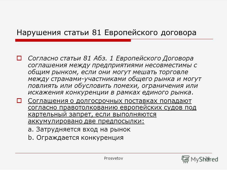 Prosvetov28 Нарушения статьи 81 Европейского договора Согласно статьи 81 Aбз. 1 Европейского Договора соглашения между предприятиями несовместимы с общим рынком, если они могут мешать торговле между странами-участниками общего рынка и могут повлиять