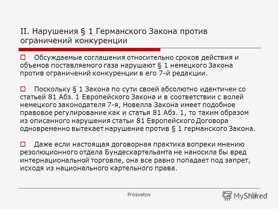 Prosvetov33 II. Нарушения § 1 Германского Закона против ограничений конкуренции Обсуждаемые соглашения относительно сроков действия и объемов поставляемого газа нарушают § 1 немецкого Закона против ограничений конкуренции в его 7-й редакции. Поскольк