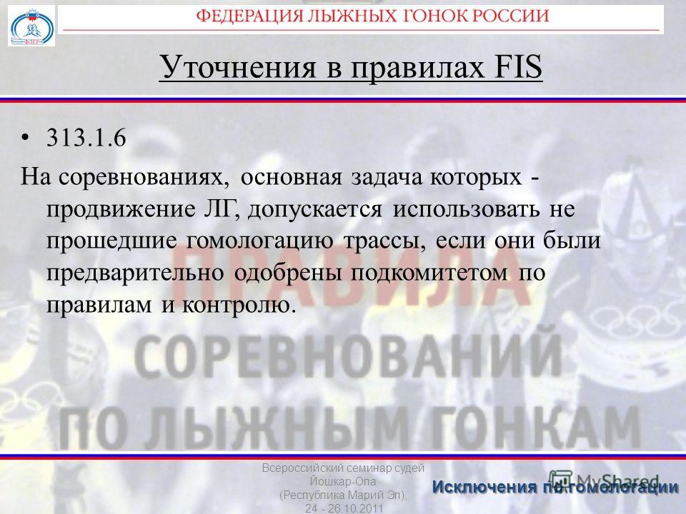 Уточнения в правилах FIS 313.1.6 На соревнованиях, основная задача которых - продвижение ЛГ, допускается использовать не прошедшие гомологацию трассы, если они были предварительно одобрены подкомитетом по правилам и контролю. Всероссийский семинар су