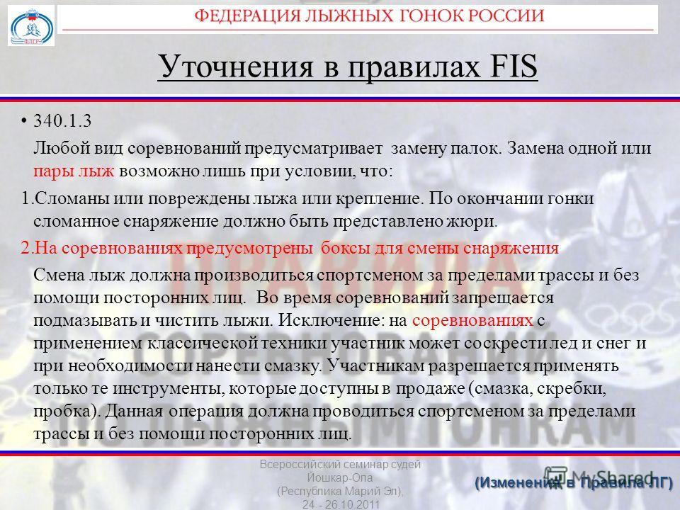 Уточнения в правилах FIS 340.1.3 Любой вид соревнований предусматривает замену палок. Замена одной или пары лыж возможно лишь при условии, что: 1.Сломаны или повреждены лыжа или крепление. По окончании гонки сломанное снаряжение должно быть представл