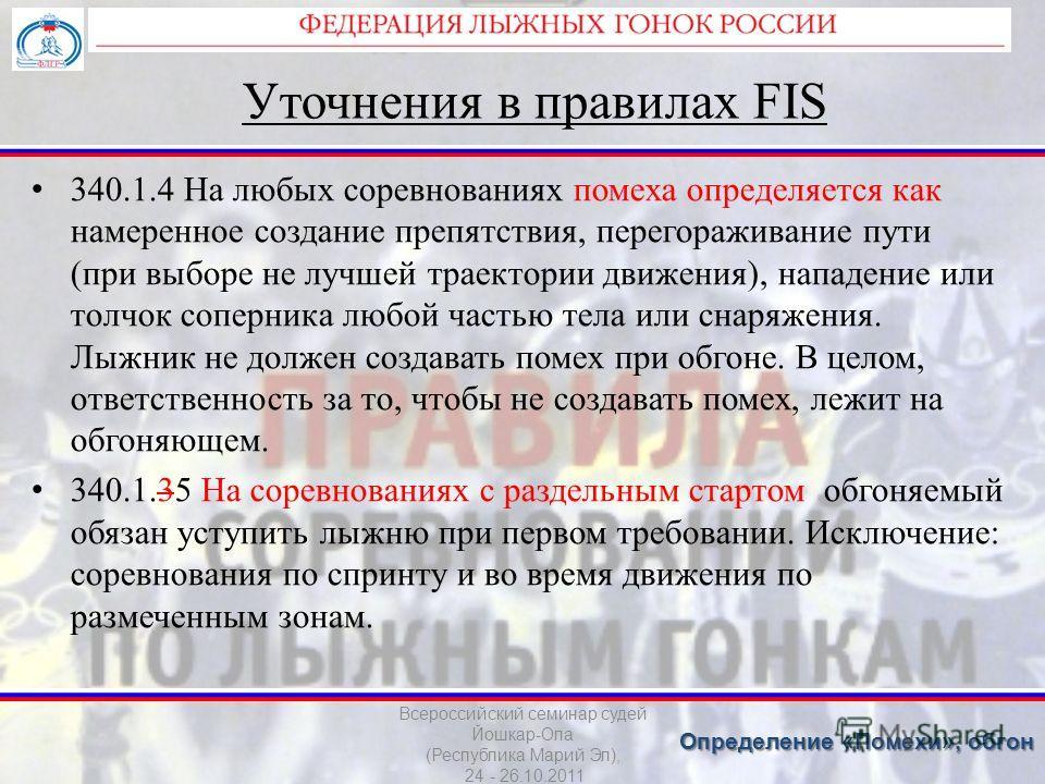 Уточнения в правилах FIS 340.1.4 На любых соревнованиях помеха определяется как намеренное создание препятствия, перегораживание пути (при выборе не лучшей траектории движения), нападение или толчок соперника любой частью тела или снаряжения. Лыжник