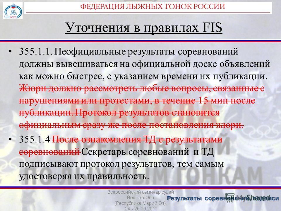 Уточнения в правилах FIS 355.1.1. Неофициальные результаты соревнований должны вывешиваться на официальной доске объявлений как можно быстрее, с указанием времени их публикации. Жюри должно рассмотреть любые вопросы, связанные с нарушениями или проте