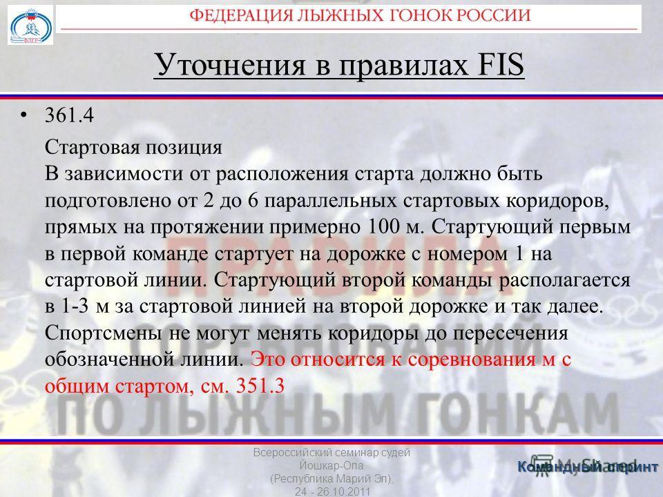 Уточнения в правилах FIS 361.4 Стартовая позиция В зависимости от расположения старта должно быть подготовлено от 2 до 6 параллельных стартовых коридоров, прямых на протяжении примерно 100 м. Стартующий первым в первой команде стартует на дорожке с н
