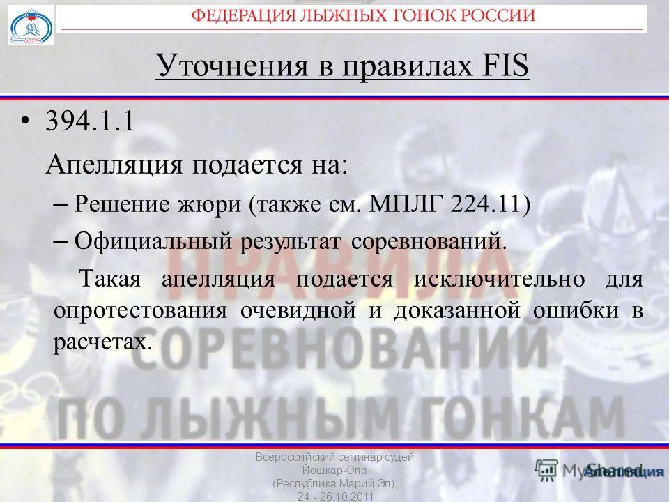 Уточнения в правилах FIS 394.1.1 Апелляция подается на: – Решение жюри (также см. МПЛГ 224.11) – Официальный результат соревнований. Такая апелляция подается исключительно для опротестования очевидной и доказанной ошибки в расчетах. Всероссийский сем