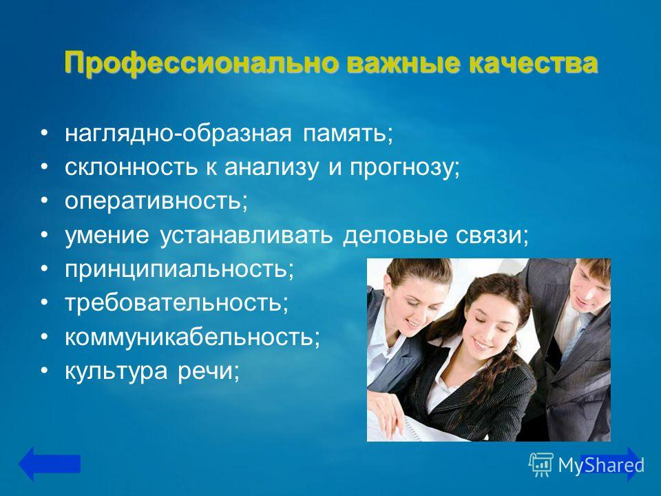 Профессионально важные качества наглядно-образная память; склонность к анализу и прогнозу; оперативность; умение устанавливать деловые связи; принципиальность; требовательность; коммуникабельность; культура речи;