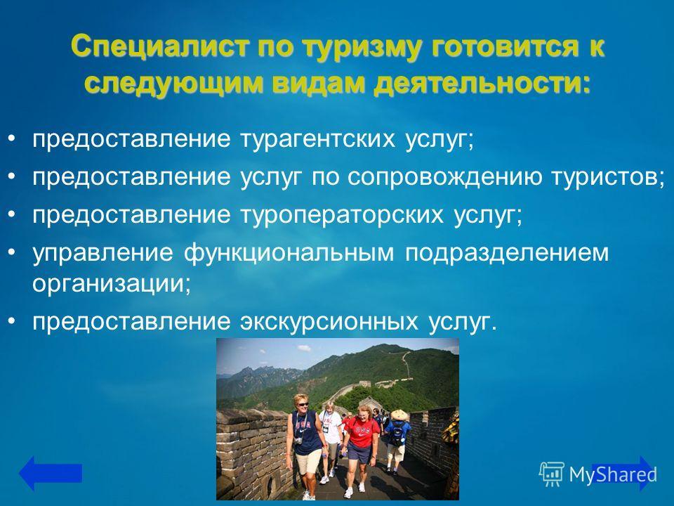 Специалист по туризму готовится к следующим видам деятельности: предоставление турагентских услуг; предоставление услуг по сопровождению туристов; предоставление туроператорских услуг; управление функциональным подразделением организации; предоставле