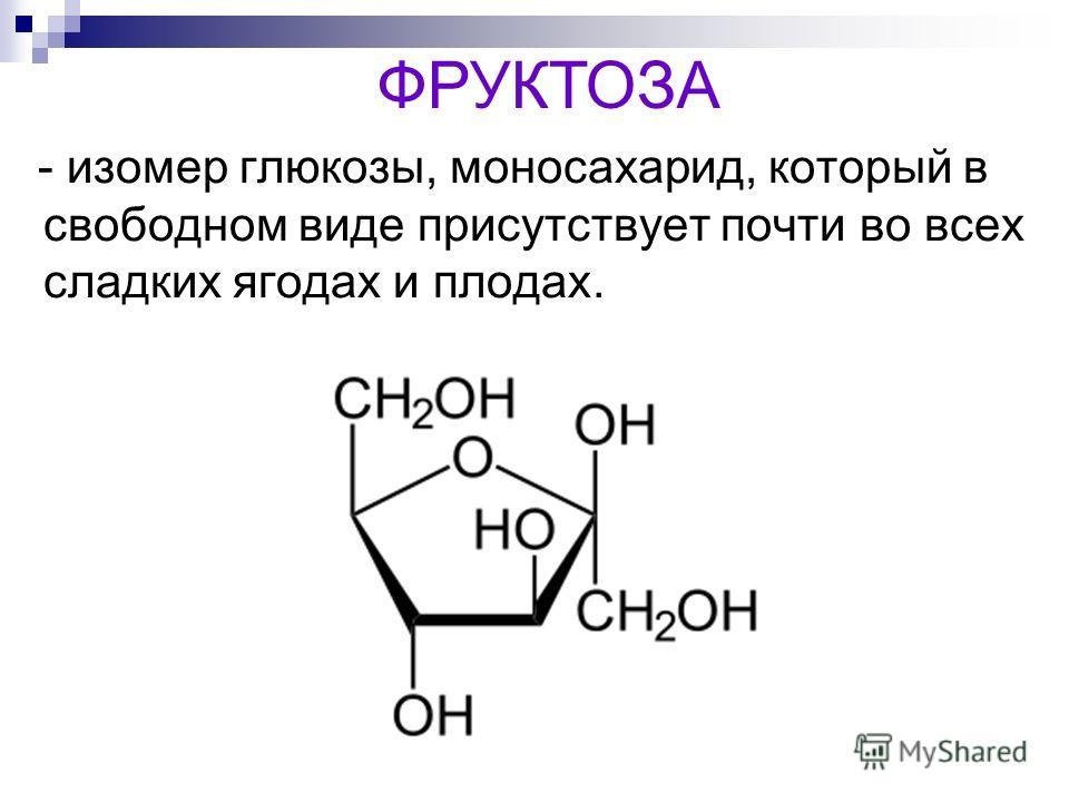 - изомер глюкозы, моносахарид, который в свободном виде присутствует почти во всех сладких ягодах и плодах. ФРУКТОЗА