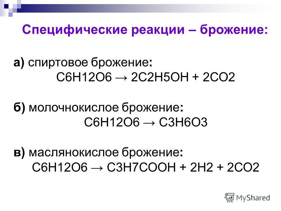 Специфические реакции – брожение: а) спиртовое брожение: С6Н12О6 2С2Н5ОН + 2СО2 б) молочнокислое брожение: С6Н12О6 С3Н6О3 в) маслянокислое брожение: С6Н12О6 С3Н7СООН + 2Н2 + 2СО2