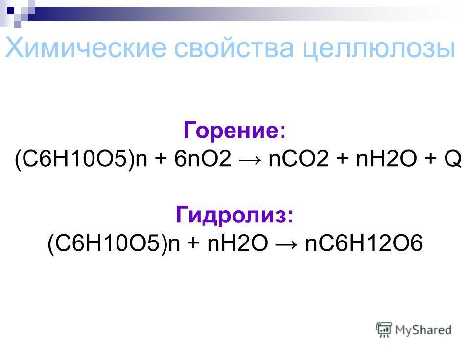 Химические свойства целлюлозы Горение: (С6Н10О5)n + 6nО2 nСО2 + nН2О + Q Гидролиз: (С6Н10О5)n + nH2O nC6H12O6