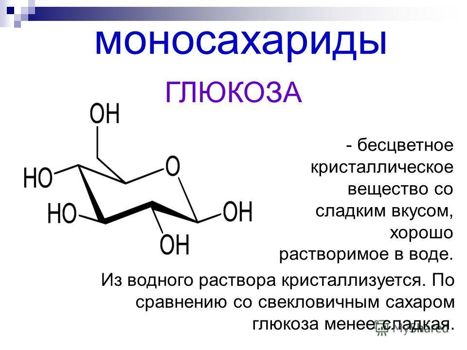 моносахариды - бесцветное кристаллическое вещество со сладким вкусом, хорошо растворимое в воде. Из водного раствора кристаллизуется. По сравнению со свекловичным сахаром глюкоза менее сладкая. ГЛЮКОЗА