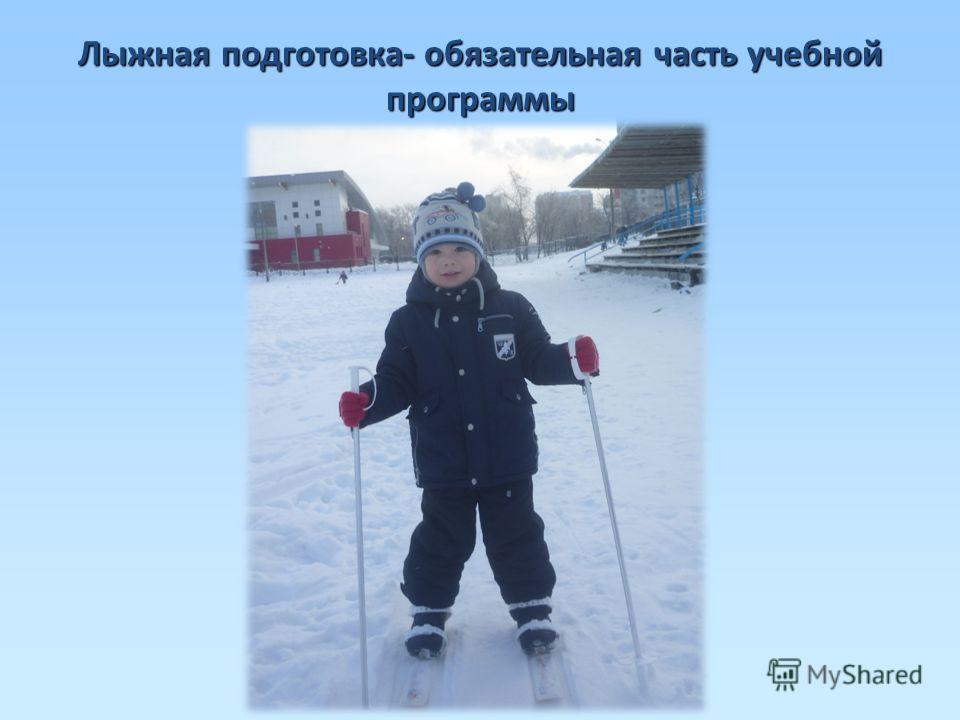 Лыжная подготовка- обязательная часть учебной программы