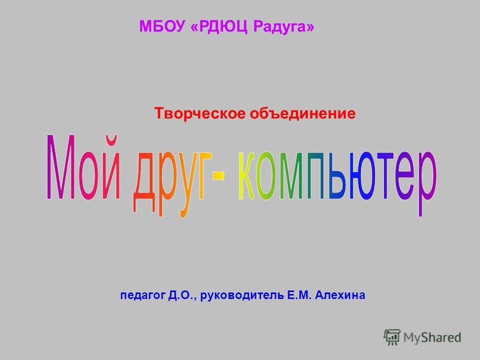 МБОУ «РДЮЦ Радуга» Творческое объединение педагог Д.О., руководитель Е.М. Алехина
