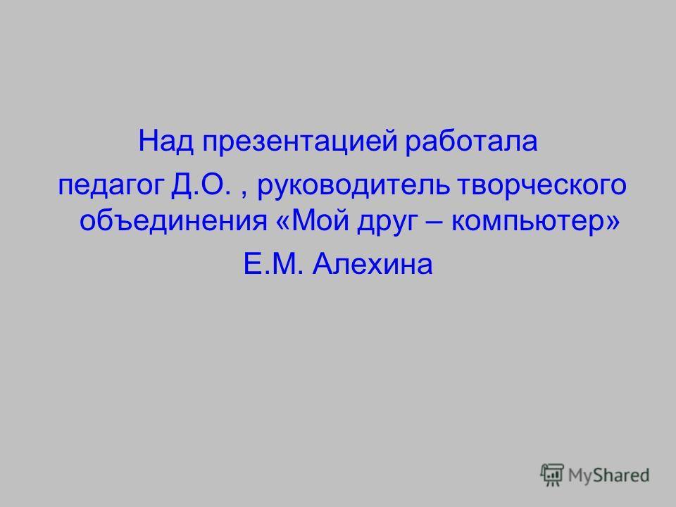 Над презентацией работала педагог Д.О., руководитель творческого объединения «Мой друг – компьютер» Е.М. Алехина