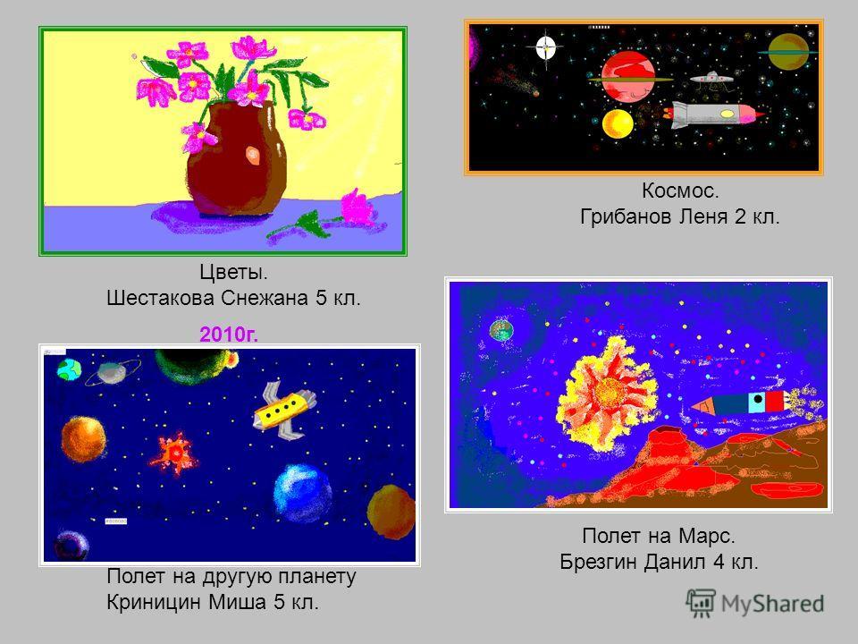 Цветы. Шестакова Снежана 5 кл. Полет на другую планету Криницин Миша 5 кл. Полет на Марс. Брезгин Данил 4 кл. Космос. Грибанов Леня 2 кл. 2010г.