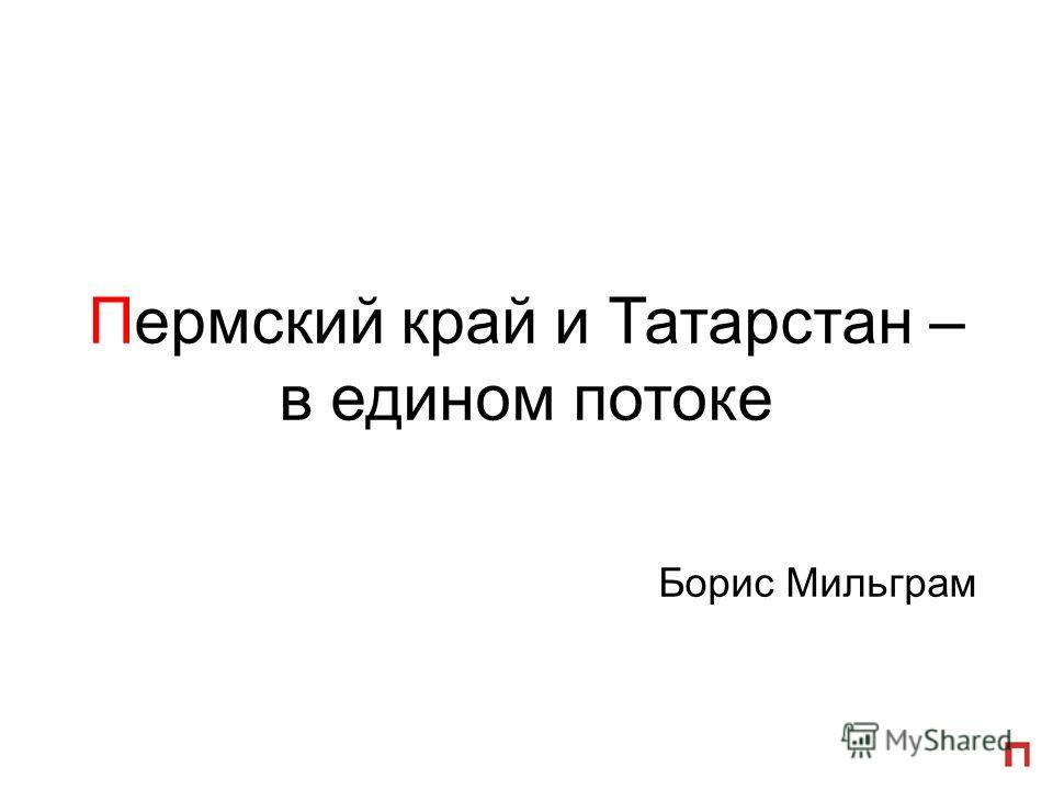 Пермский край и Татарстан – в едином потоке Борис Мильграм