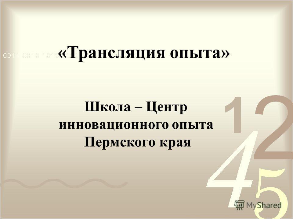 «Трансляция опыта» Школа – Центр инновационного опыта Пермского края