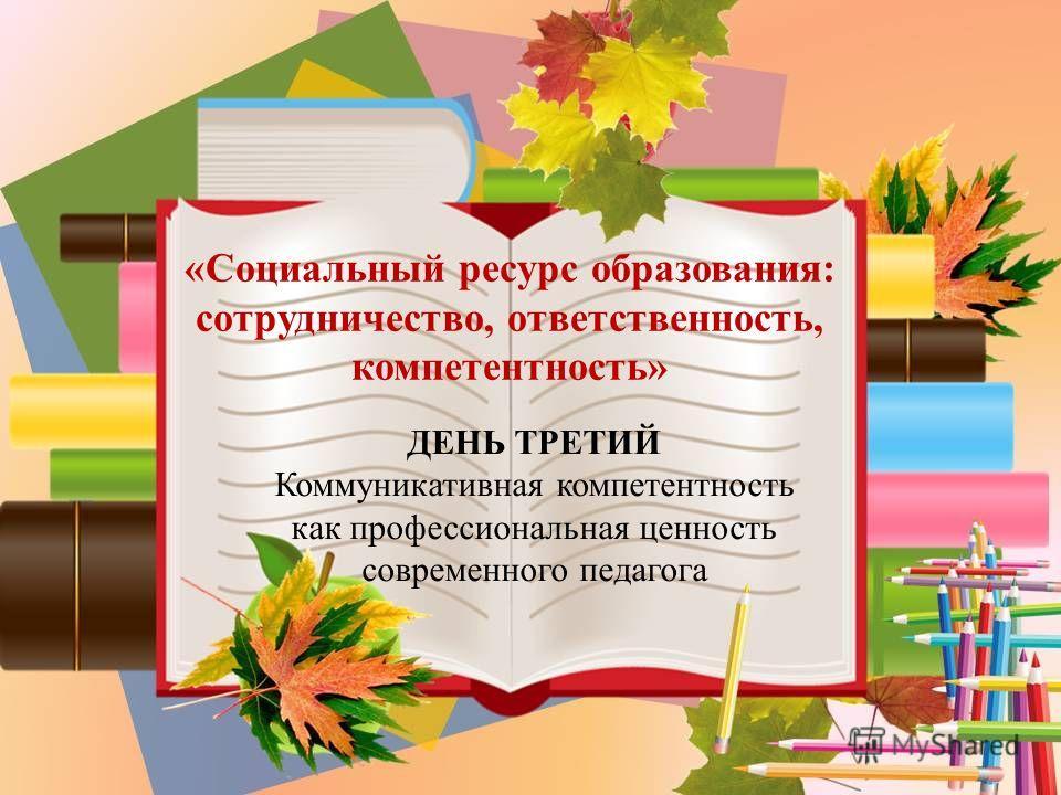 «Социальный ресурс образования: сотрудничество, ответственность, компетентность» ДЕНЬ ТРЕТИЙ Коммуникативная компетентность как профессиональная ценность современного педагога