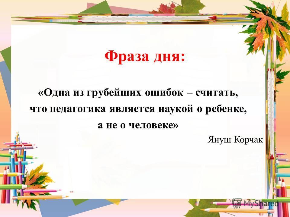Фраза дня: «Одна из грубейших ошибок – считать, что педагогика является наукой о ребенке, а не о человеке» Януш Корчак