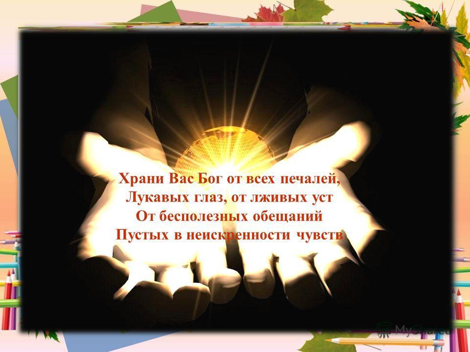 Храни Вас Бог от всех печалей, Лукавых глаз, от лживых уст От бесполезных обещаний Пустых в неискренности чувств