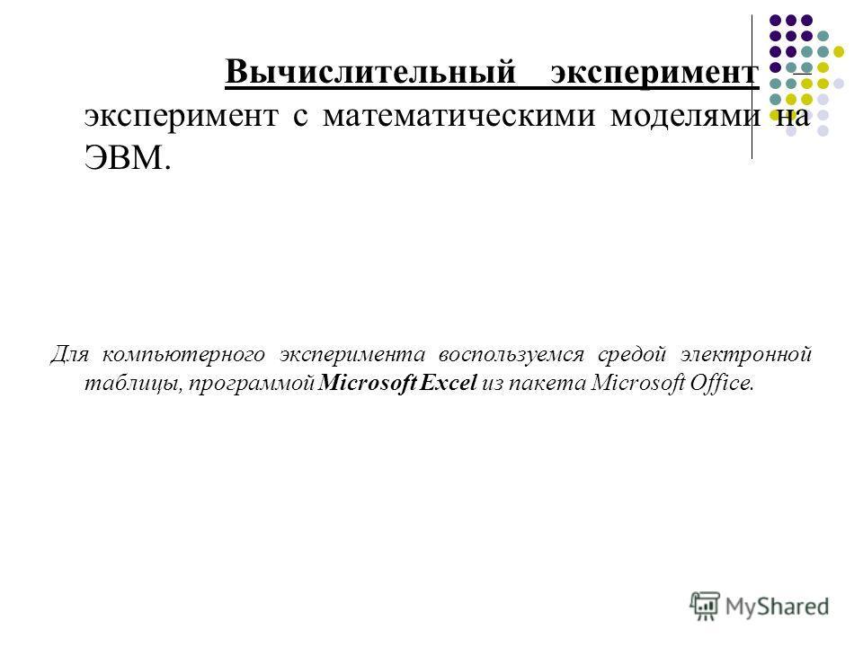 Вычислительный эксперимент – эксперимент с математическими моделями на ЭВМ. Для компьютерного эксперимента воспользуемся средой электронной таблицы, программой Microsoft Excel из пакета Microsoft Office.