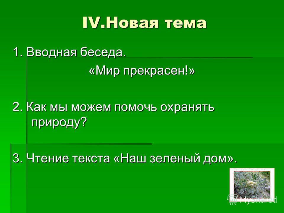 IV.Новая тема 1. Вводная беседа. «Мир прекрасен!» 2. Как мы можем помочь охранять природу? 3. Чтение текста «Наш зеленый дом».