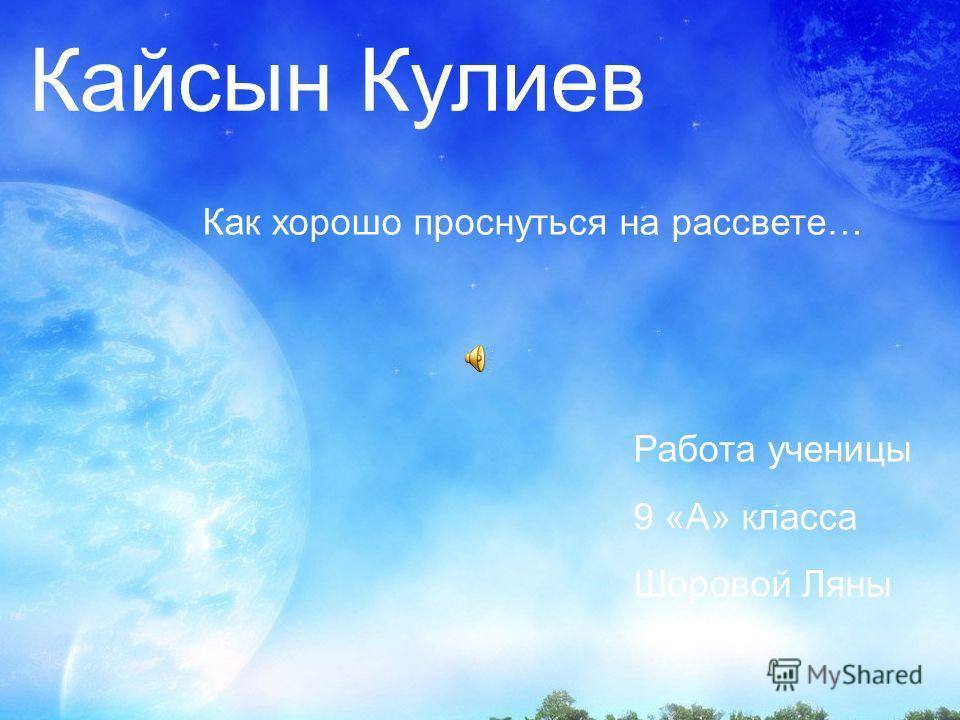 Кайсын Кулиев Как хорошо проснуться на рассвете… Работа ученицы 9 «А» класса Шоровой Ляны