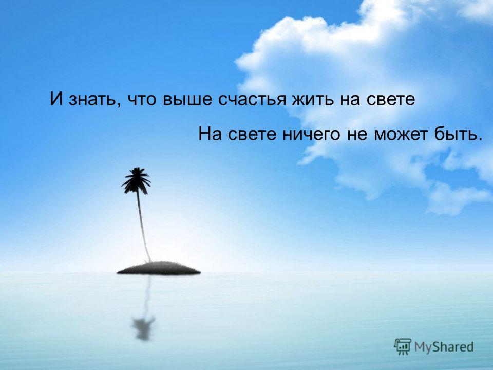 И знать, что выше счастья жить на свете На свете ничего не может быть.