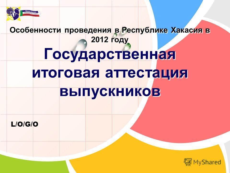 L/O/G/O Особенности проведения в Республике Хакасия в 2012 году Государственная итоговая аттестация выпускников