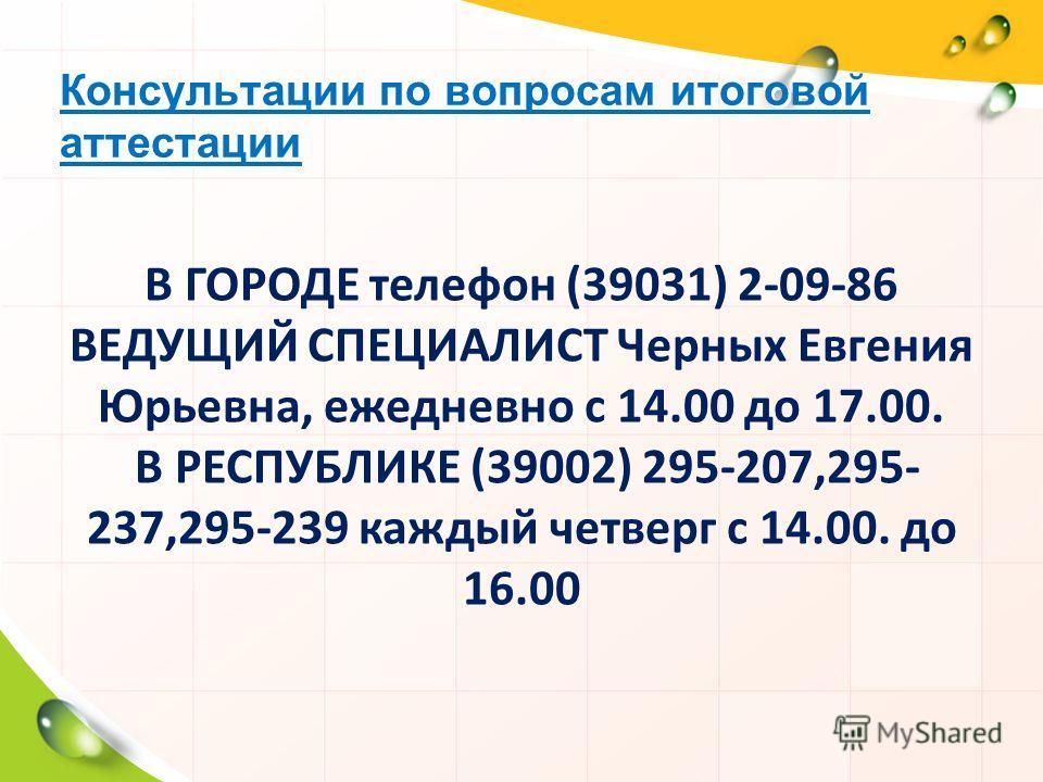 Консультации по вопросам итоговой аттестации В ГОРОДЕ телефон (39031) 2-09-86 ВЕДУЩИЙ СПЕЦИАЛИСТ Черных Евгения Юрьевна, ежедневно с 14.00 до 17.00. В РЕСПУБЛИКЕ (39002) 295-207,295- 237,295-239 каждый четверг с 14.00. до 16.00