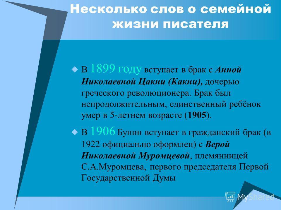 Несколько слов о семейной жизни писателя В 1899 году вступает в брак с Анной Николаевной Цакни (Какни), дочерью греческого революционера. Брак был непродолжительным, единственный ребёнок умер в 5-летнем возрасте (1905). В 1906 Бунин вступает в гражда